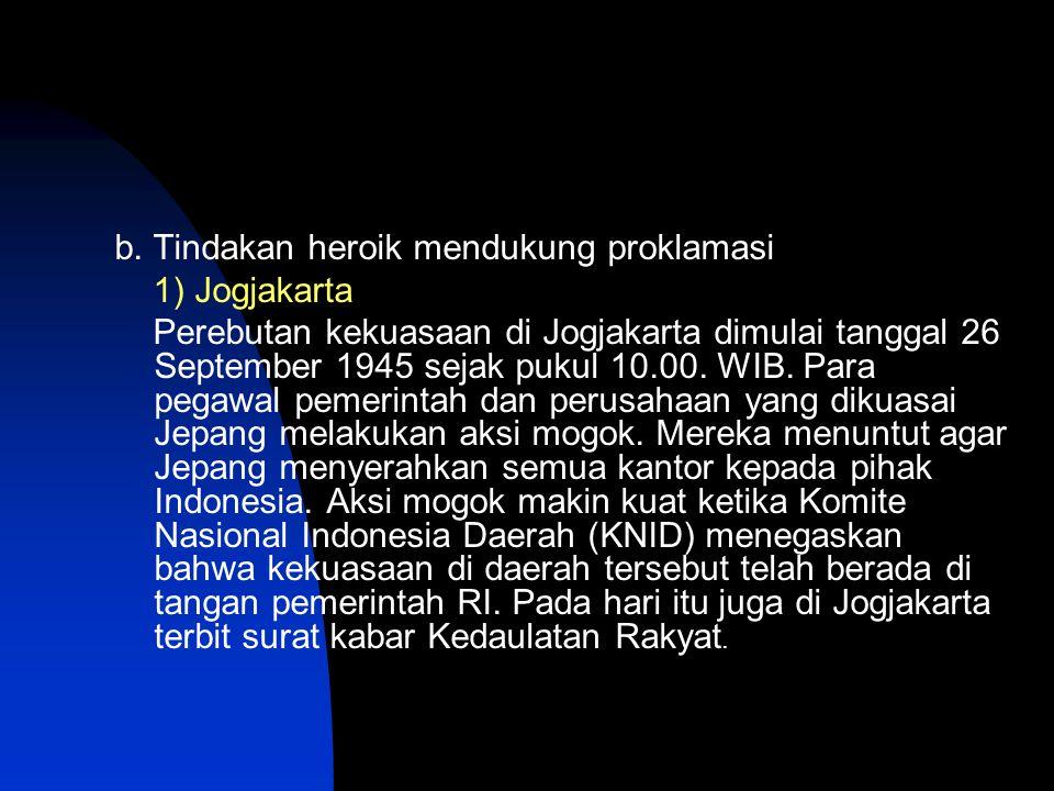 b. Tindakan heroik mendukung proklamasi 1) Jogjakarta Perebutan kekuasaan di Jogjakarta dimulai tanggal 26 September 1945 sejak pukul 10.00. WIB. Para