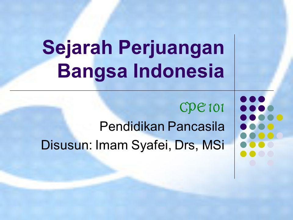 Sejarah Perjuangan Bangsa Indonesia CPE 101 Pendidikan Pancasila Disusun: Imam Syafei, Drs, MSi