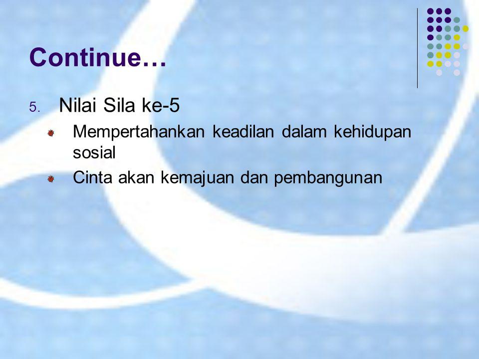 Continue… 5. Nilai Sila ke-5 Mempertahankan keadilan dalam kehidupan sosial Cinta akan kemajuan dan pembangunan
