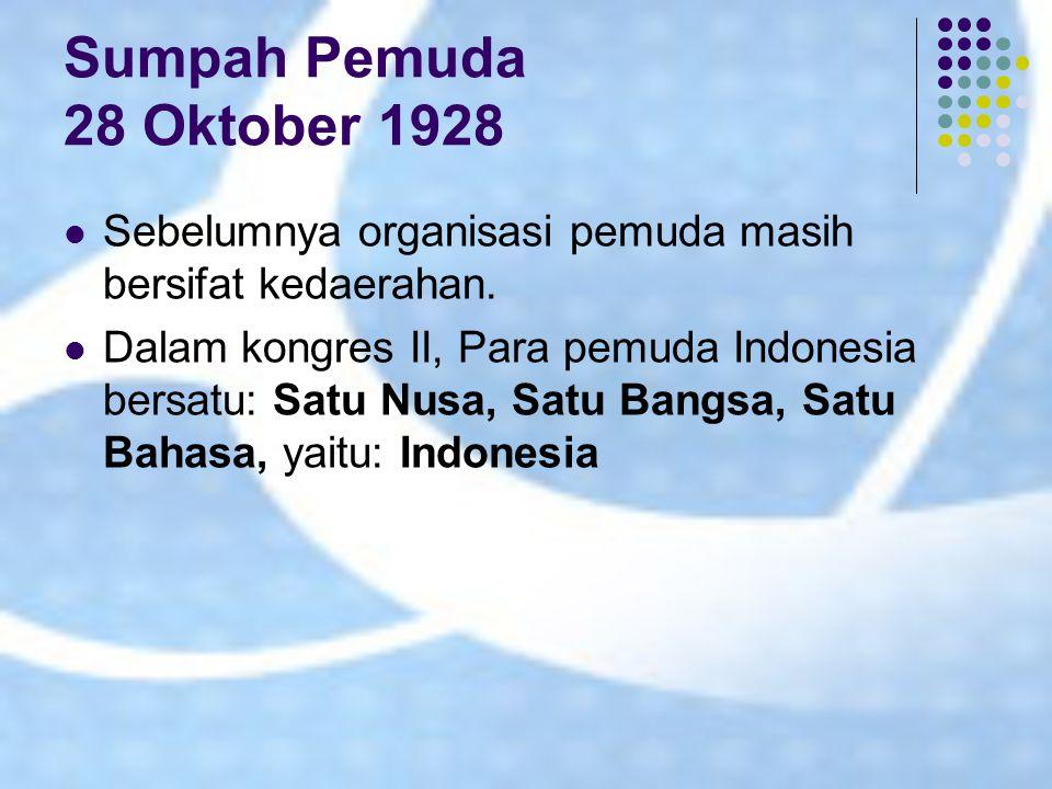 Sumpah Pemuda 28 Oktober 1928 Sebelumnya organisasi pemuda masih bersifat kedaerahan. Dalam kongres II, Para pemuda Indonesia bersatu: Satu Nusa, Satu