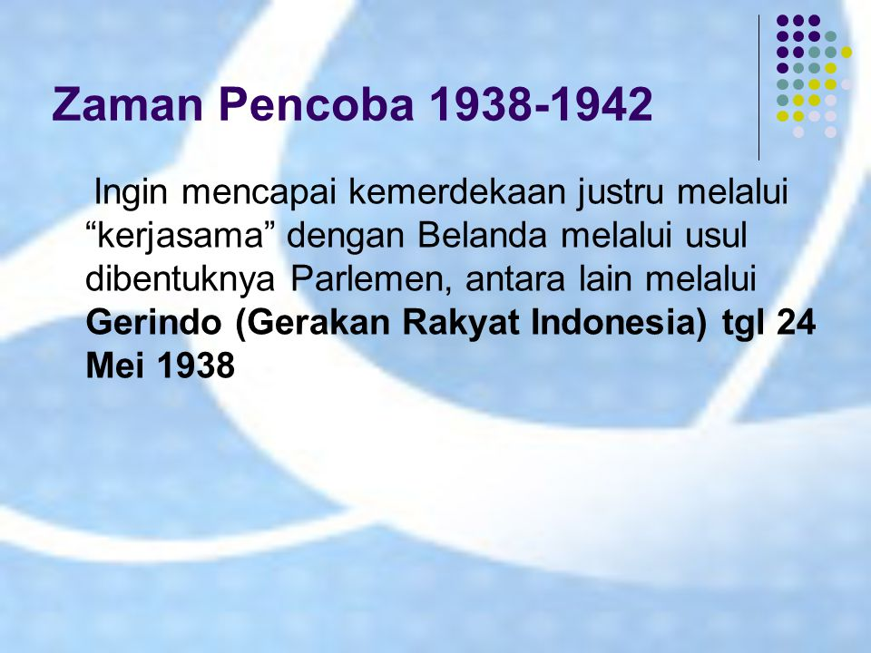 "Zaman Pencoba 1938-1942 Ingin mencapai kemerdekaan justru melalui ""kerjasama"" dengan Belanda melalui usul dibentuknya Parlemen, antara lain melalui Ge"