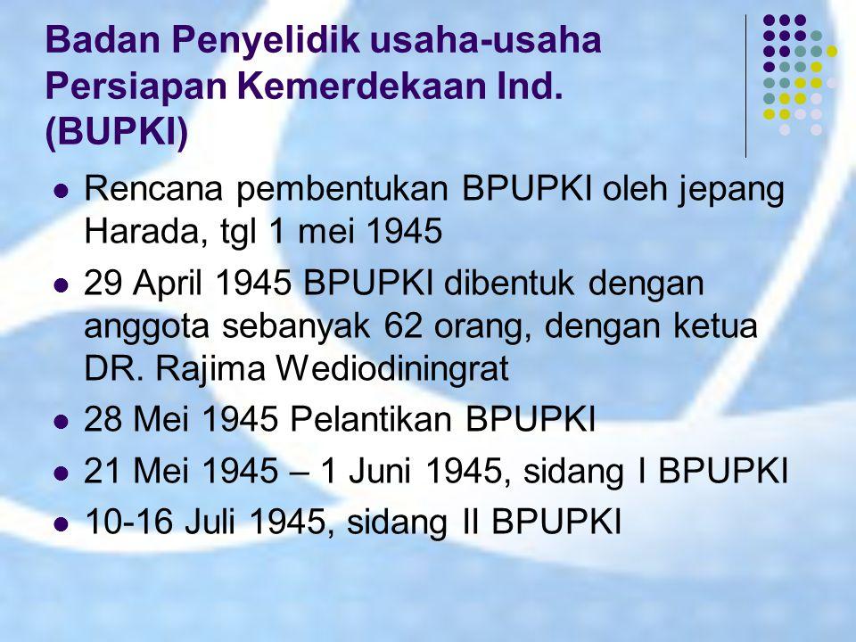 Badan Penyelidik usaha-usaha Persiapan Kemerdekaan Ind. (BUPKI) Rencana pembentukan BPUPKI oleh jepang Harada, tgl 1 mei 1945 29 April 1945 BPUPKI dib