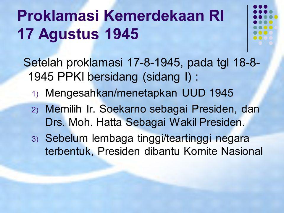 Proklamasi Kemerdekaan RI 17 Agustus 1945 Setelah proklamasi 17-8-1945, pada tgl 18-8- 1945 PPKI bersidang (sidang I) : 1) Mengesahkan/menetapkan UUD