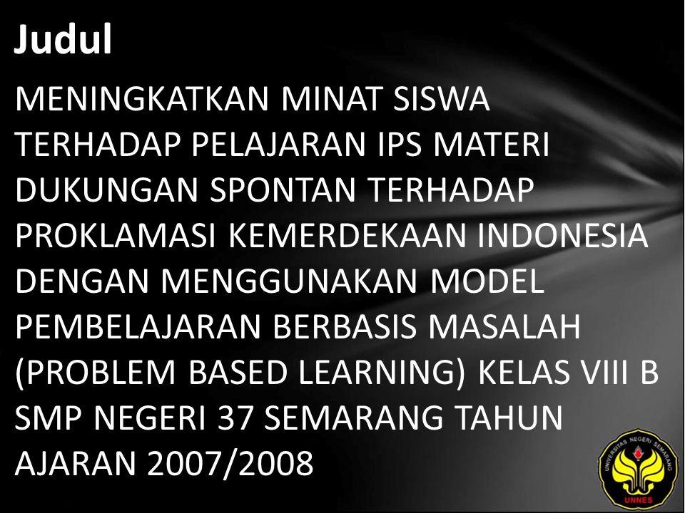 Judul MENINGKATKAN MINAT SISWA TERHADAP PELAJARAN IPS MATERI DUKUNGAN SPONTAN TERHADAP PROKLAMASI KEMERDEKAAN INDONESIA DENGAN MENGGUNAKAN MODEL PEMBE