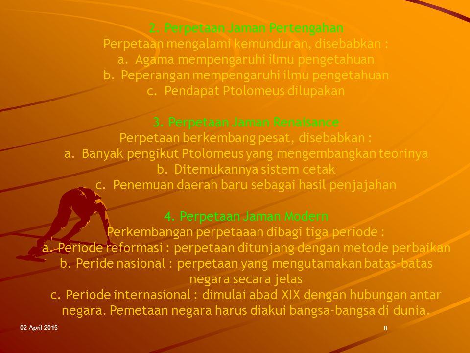 02 April 2015 8 2. Perpetaan Jaman Pertengahan Perpetaan mengalami kemunduran, disebabkan : a.Agama mempengaruhi ilmu pengetahuan b.Peperangan mempeng