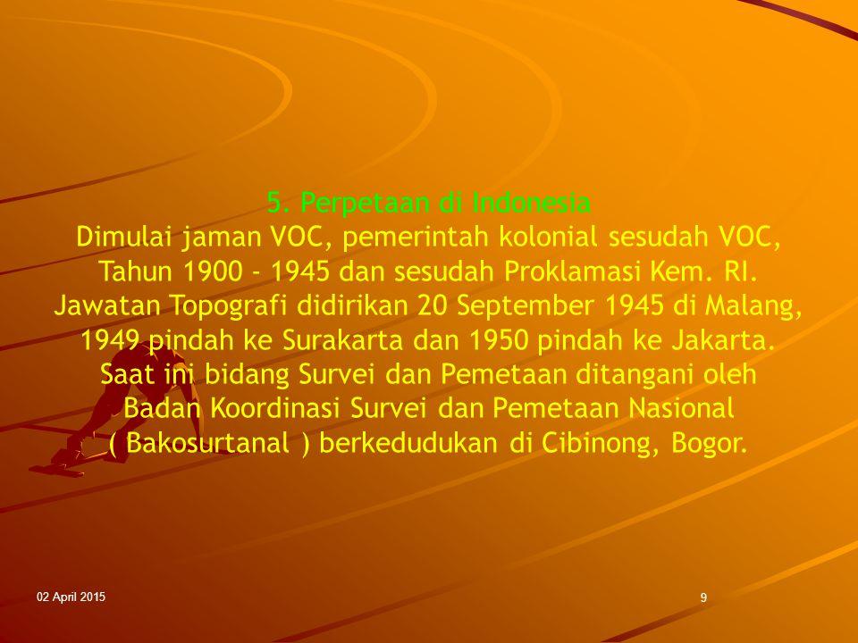 02 April 2015 9 5. Perpetaan di Indonesia Dimulai jaman VOC, pemerintah kolonial sesudah VOC, Tahun 1900 - 1945 dan sesudah Proklamasi Kem. RI. Jawata