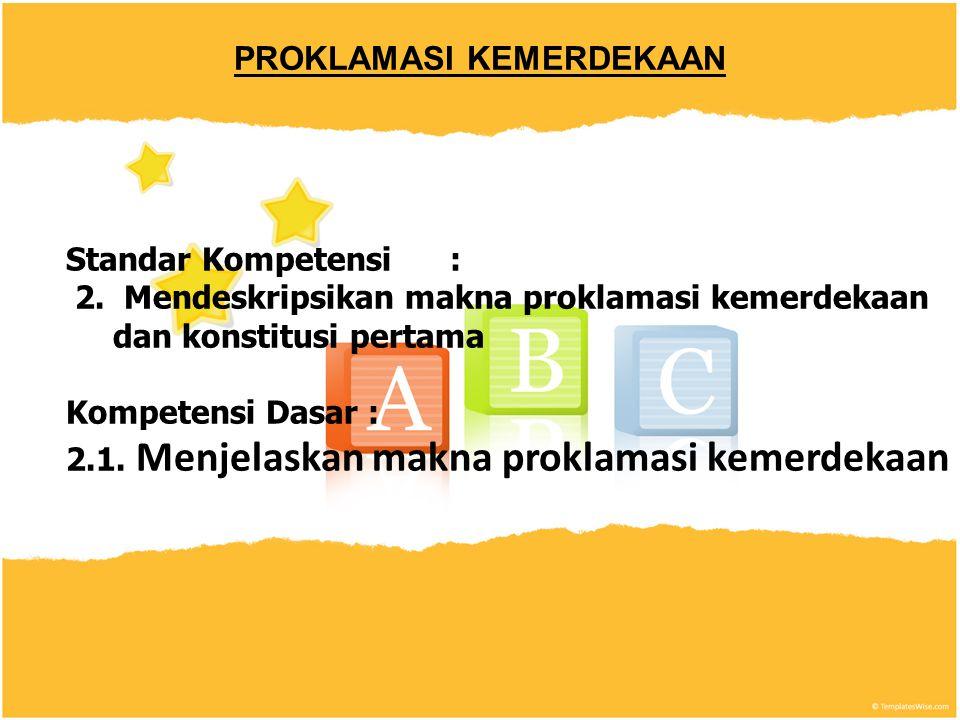 PROKLAMASI KEMERDEKAAN Standar Kompetensi: 2. Mendeskripsikan makna proklamasi kemerdekaan dan konstitusi pertama Kompetensi Dasar : 2.1. Menjelaskan