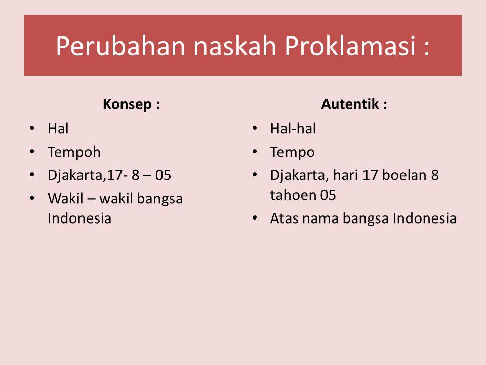 Perubahan naskah Proklamasi : Konsep : Hal Tempoh Djakarta,17- 8 – 05 Wakil – wakil bangsa Indonesia Autentik : Hal-hal Tempo Djakarta, hari 17 boelan 8 tahoen 05 Atas nama bangsa Indonesia