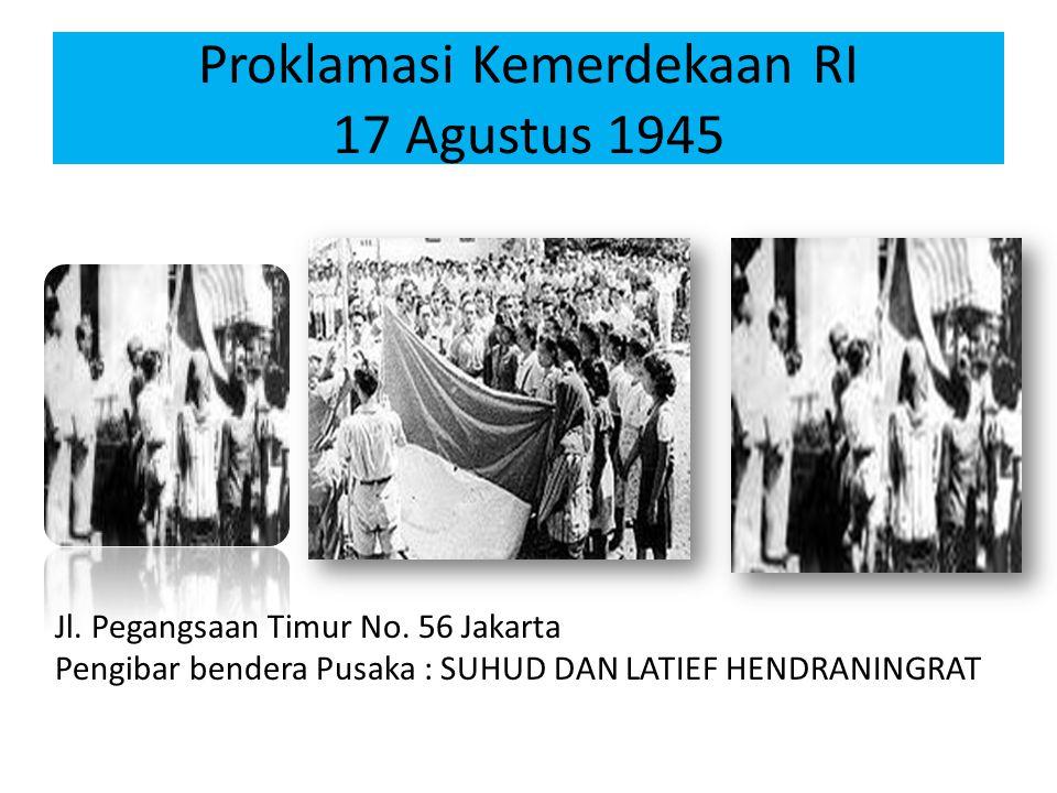 Proklamasi Kemerdekaan RI 17 Agustus 1945 Jl. Pegangsaan Timur No. 56 Jakarta Pengibar bendera Pusaka : SUHUD DAN LATIEF HENDRANINGRAT