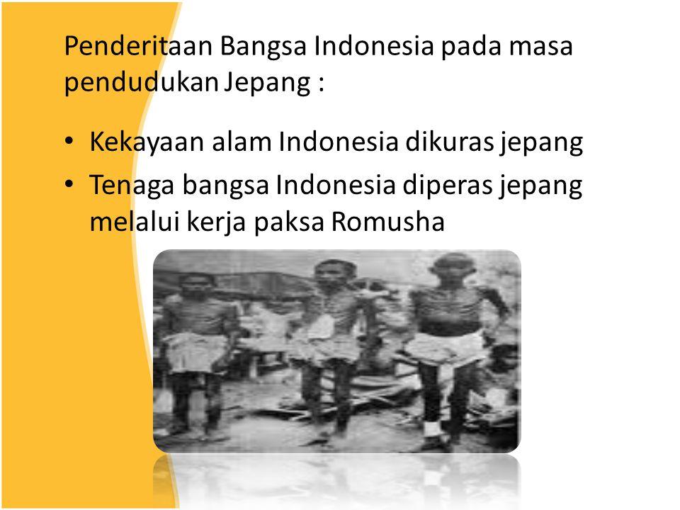 Penderitaan Bangsa Indonesia pada masa pendudukan Jepang : Kekayaan alam Indonesia dikuras jepang Tenaga bangsa Indonesia diperas jepang melalui kerja paksa Romusha