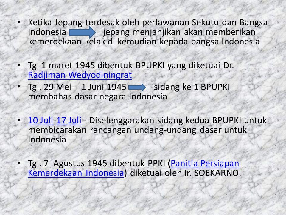 Ketika Jepang terdesak oleh perlawanan Sekutu dan Bangsa Indonesia jepang menjanjikan akan memberikan kemerdekaan kelak di kemudian kepada bangsa Indonesia Tgl 1 maret 1945 dibentuk BPUPKI yang diketuai Dr.