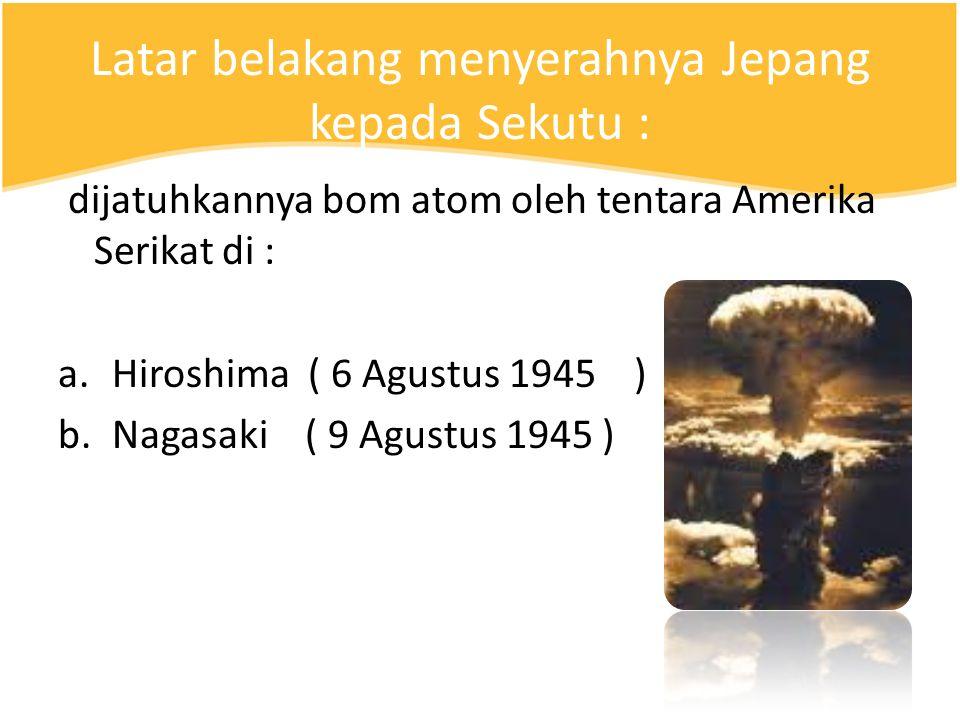 Latar belakang menyerahnya Jepang kepada Sekutu : dijatuhkannya bom atom oleh tentara Amerika Serikat di : a.Hiroshima ( 6 Agustus 1945 ) b.Nagasaki ( 9 Agustus 1945 )