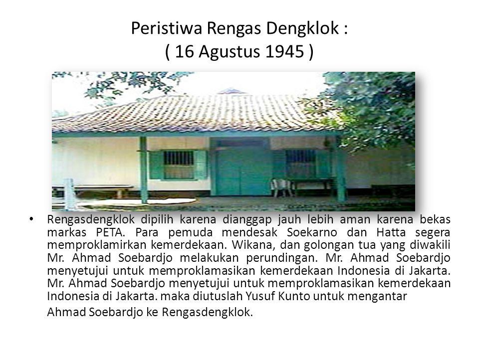 Peristiwa Rengas Dengklok : ( 16 Agustus 1945 ) Rengasdengklok dipilih karena dianggap jauh lebih aman karena bekas markas PETA. Para pemuda mendesak