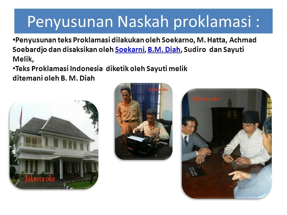 Penyusunan Naskah proklamasi : Penyusunan teks Proklamasi dilakukan oleh Soekarno, M. Hatta, Achmad Soebardjo dan disaksikan oleh Soekarni, B.M. Diah,