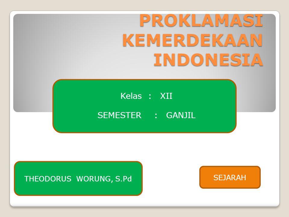 PROKLAMASI KEMERDEKAAN INDONESIA Kelas: XII SEMESTER: GANJIL THEODORUS WORUNG, S.Pd SEJARAH