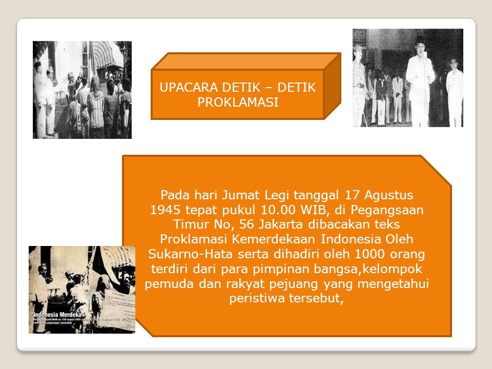 UPACARA DETIK – DETIK PROKLAMASI Pada hari Jumat Legi tanggal 17 Agustus 1945 tepat pukul 10.00 WIB, di Pegangsaan Timur No, 56 Jakarta dibacakan teks Proklamasi Kemerdekaan Indonesia Oleh Sukarno-Hata serta dihadiri oleh 1000 orang terdiri dari para pimpinan bangsa,kelompok pemuda dan rakyat pejuang yang mengetahui peristiwa tersebut,