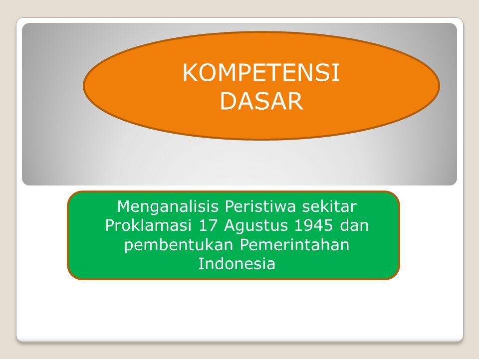 Menganalisis Peristiwa sekitar Proklamasi 17 Agustus 1945 dan pembentukan Pemerintahan Indonesia KOMPETENSI DASAR