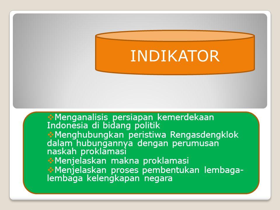  Menganalisis persiapan kemerdekaan Indonesia di bidang politik  Menghubungkan peristiwa Rengasdengklok dalam hubungannya dengan perumusan naskah proklamasi  Menjelaskan makna proklamasi  Menjelaskan proses pembentukan lembaga- lembaga kelengkapan negara INDIKATOR