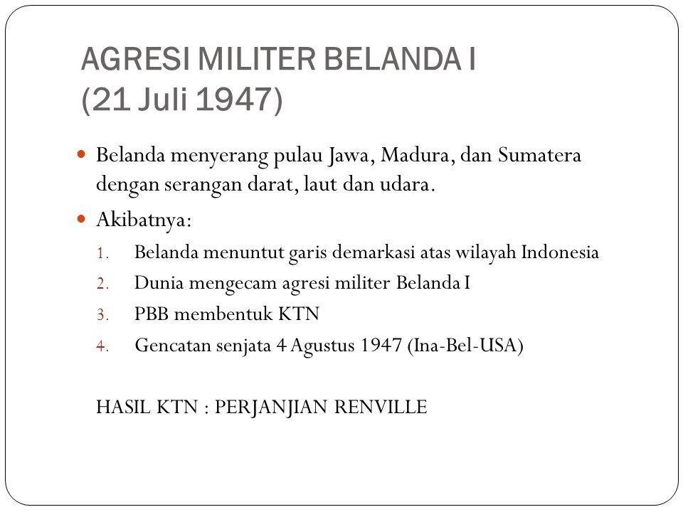 AGRESI MILITER BELANDA I (21 Juli 1947) Belanda menyerang pulau Jawa, Madura, dan Sumatera dengan serangan darat, laut dan udara. Akibatnya: 1. Beland