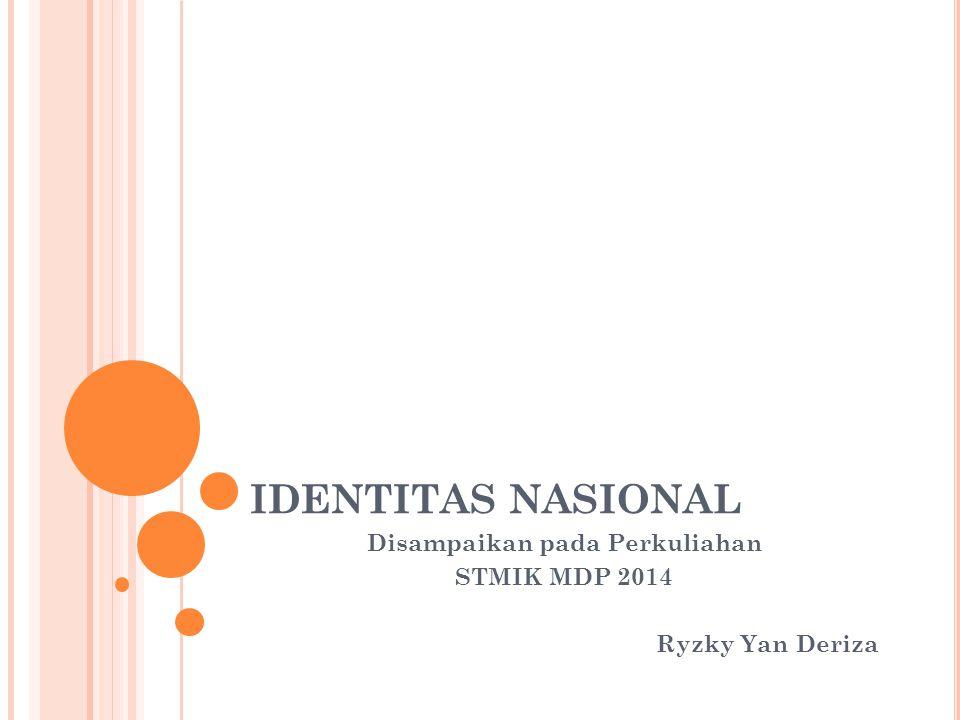 IDENTITAS NASIONAL Disampaikan pada Perkuliahan STMIK MDP 2014 Ryzky Yan Deriza