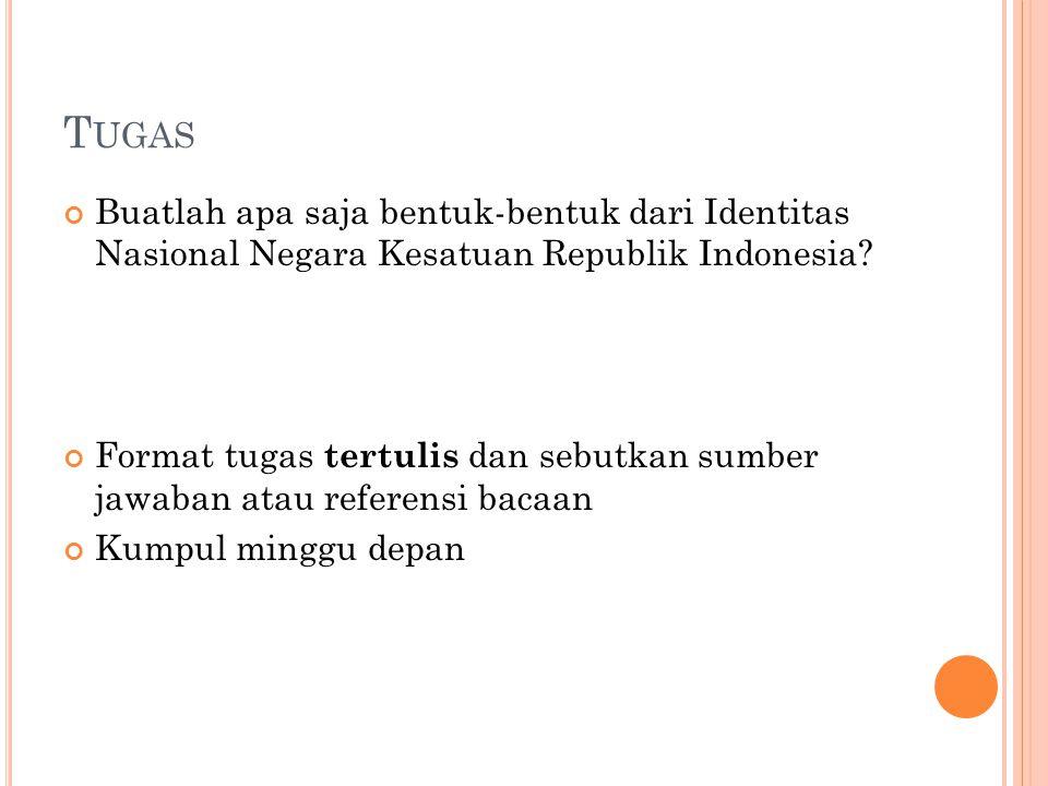 T UGAS Buatlah apa saja bentuk-bentuk dari Identitas Nasional Negara Kesatuan Republik Indonesia.