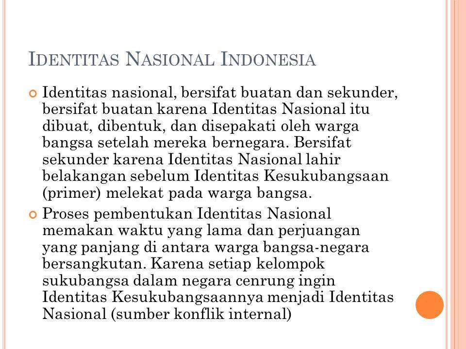 I DENTITAS N ASIONAL I NDONESIA Identitas nasional, bersifat buatan dan sekunder, bersifat buatan karena Identitas Nasional itu dibuat, dibentuk, dan disepakati oleh warga bangsa setelah mereka bernegara.