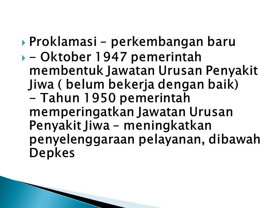  Proklamasi – perkembangan baru  - Oktober 1947 pemerintah membentuk Jawatan Urusan Penyakit Jiwa ( belum bekerja dengan baik) - Tahun 1950 pemerint