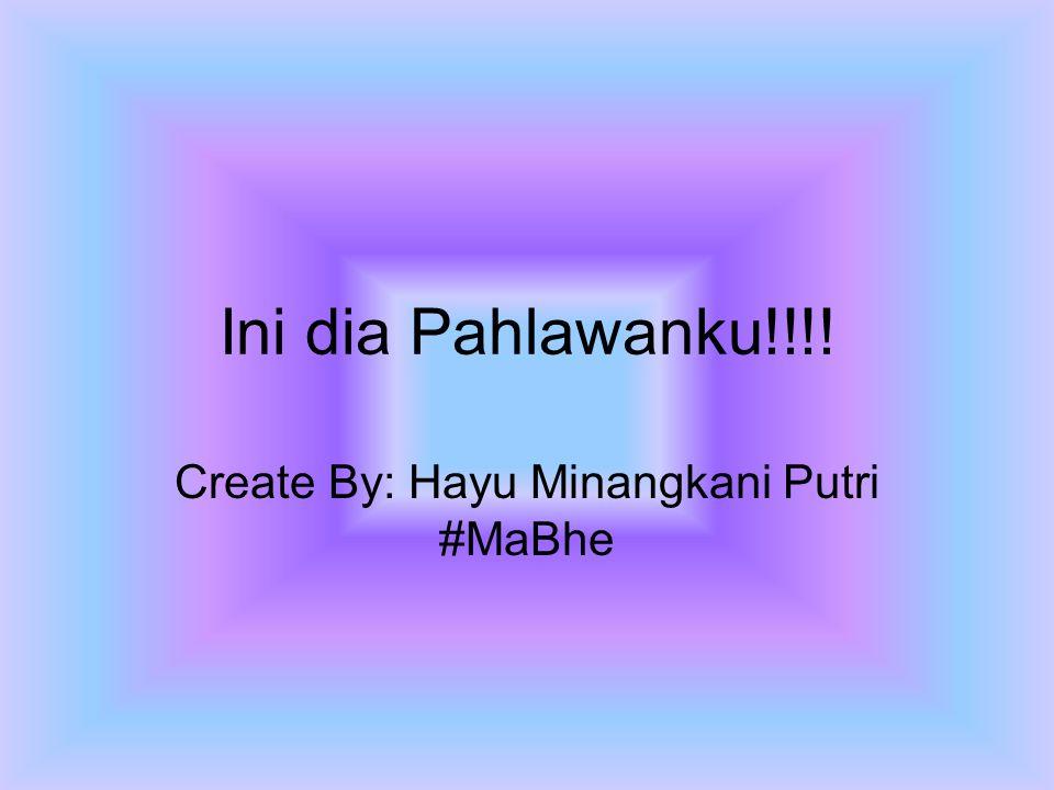 Ini dia Pahlawanku!!!! Create By: Hayu Minangkani Putri #MaBhe