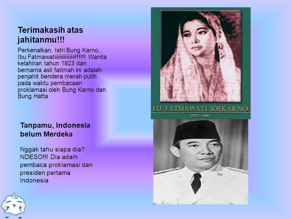 Terimakasih atas jahitanmu!!! Perkenalkan, Istri Bung Karno,, Ibu Fatmawatiiiiiiiiiiiiiiii!!!!!! Wanita kelahiran tahun 1923 dan bernama asli fatimah