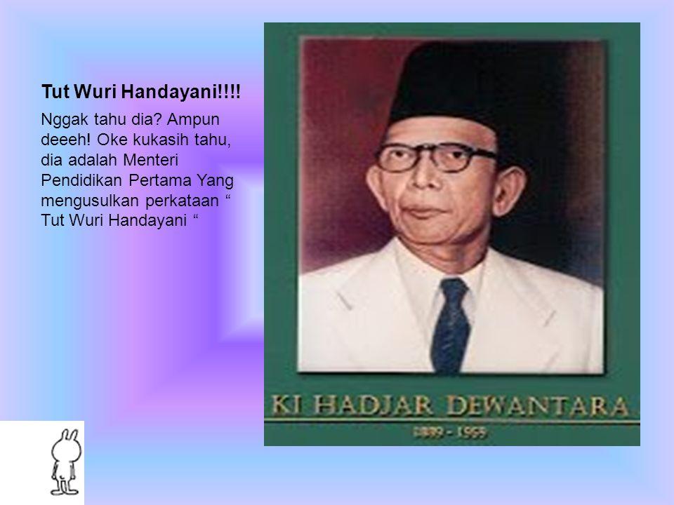 """Tut Wuri Handayani!!!! Nggak tahu dia? Ampun deeeh! Oke kukasih tahu, dia adalah Menteri Pendidikan Pertama Yang mengusulkan perkataan """" Tut Wuri Hand"""