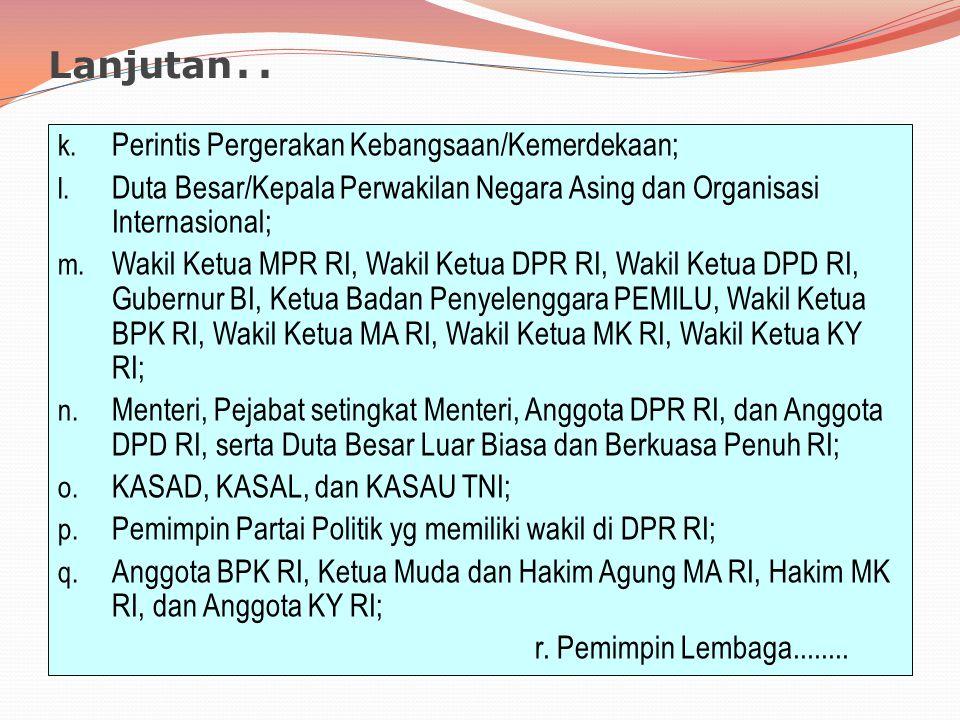 Lanjutan.. k. Perintis Pergerakan Kebangsaan/Kemerdekaan; l. Duta Besar/Kepala Perwakilan Negara Asing dan Organisasi Internasional; m. Wakil Ketua MP