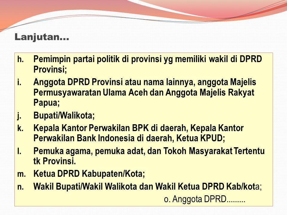 Lanjutan... h. Pemimpin partai politik di provinsi yg memiliki wakil di DPRD Provinsi; i. Anggota DPRD Provinsi atau nama lainnya, anggota Majelis Per