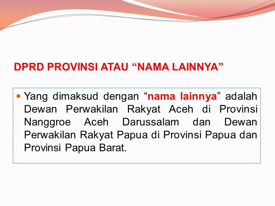 """DPRD PROVINSI ATAU """"NAMA LAINNYA"""" Yang dimaksud dengan """"nama lainnya"""" adalah Dewan Perwakilan Rakyat Aceh di Provinsi Nanggroe Aceh Darussalam dan Dew"""