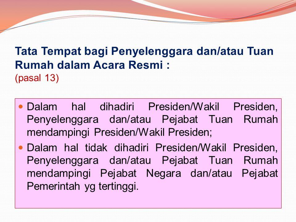 Tata Tempat bagi Penyelenggara dan/atau Tuan Rumah dalam Acara Resmi : (pasal 13) Dalam hal dihadiri Presiden/Wakil Presiden, Penyelenggara dan/atau P