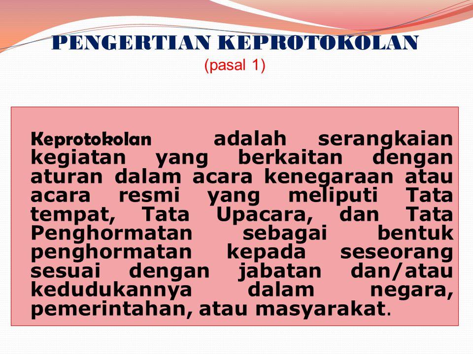PENGERTIAN KEPROTOKOLAN (pasal 1) Keprotokolan adalah serangkaian kegiatan yang berkaitan dengan aturan dalam acara kenegaraan atau acara resmi yang m