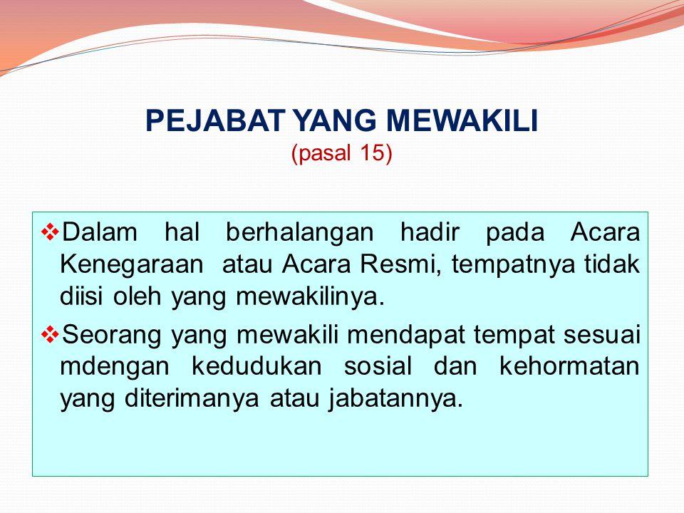 PEJABAT YANG MEWAKILI (pasal 15)  Dalam hal berhalangan hadir pada Acara Kenegaraan atau Acara Resmi, tempatnya tidak diisi oleh yang mewakilinya. 