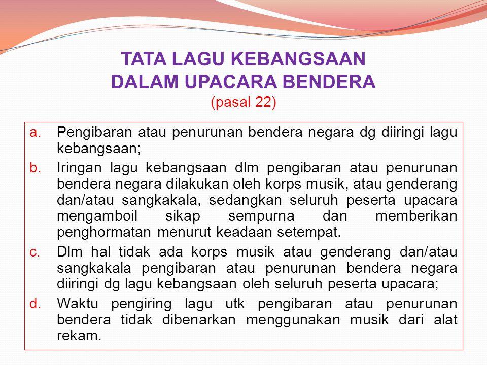 TATA LAGU KEBANGSAAN DALAM UPACARA BENDERA (pasal 22) a. Pengibaran atau penurunan bendera negara dg diiringi lagu kebangsaan; b. Iringan lagu kebangs