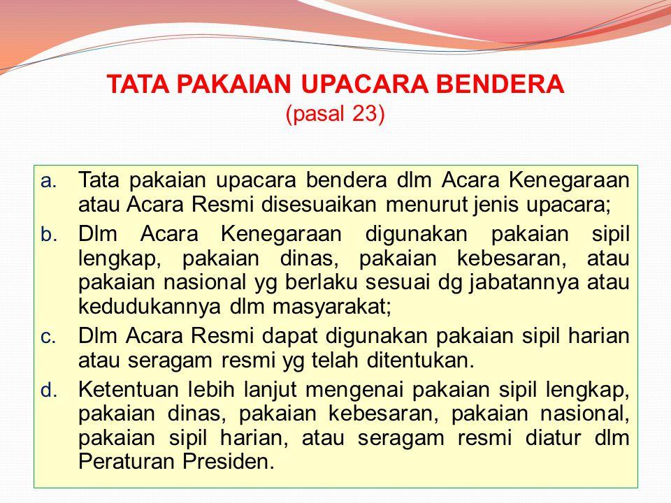 TATA PAKAIAN UPACARA BENDERA (pasal 23) a. Tata pakaian upacara bendera dlm Acara Kenegaraan atau Acara Resmi disesuaikan menurut jenis upacara; b. Dl