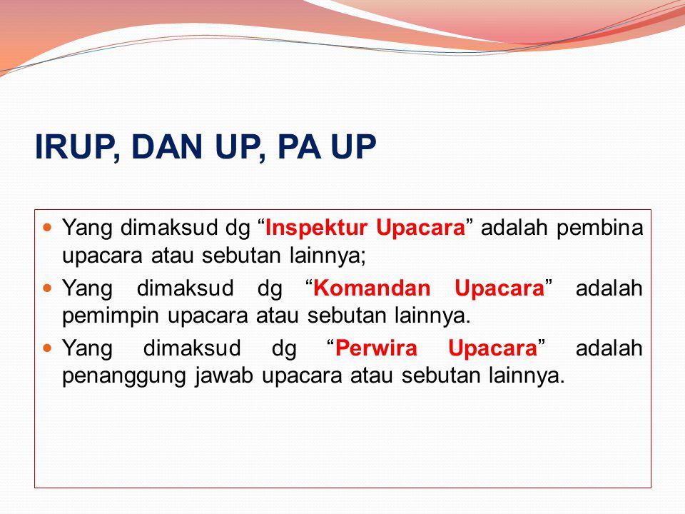 "IRUP, DAN UP, PA UP Yang dimaksud dg ""Inspektur Upacara"" adalah pembina upacara atau sebutan lainnya; Yang dimaksud dg ""Komandan Upacara"" adalah pemim"