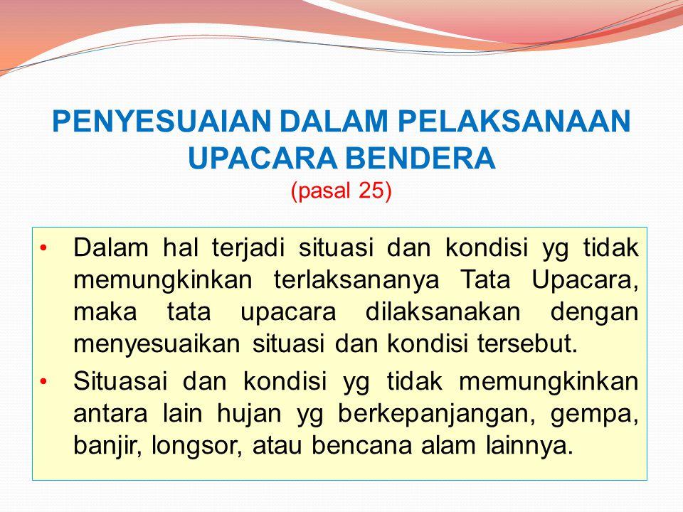 PENYESUAIAN DALAM PELAKSANAAN UPACARA BENDERA (pasal 25) Dalam hal terjadi situasi dan kondisi yg tidak memungkinkan terlaksananya Tata Upacara, maka