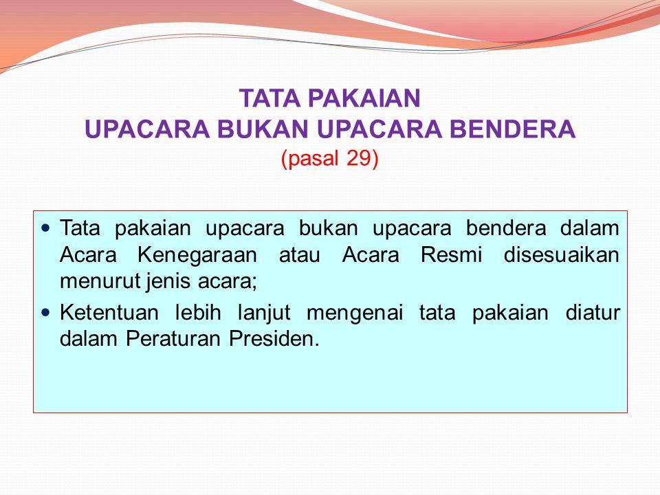 TATA PAKAIAN UPACARA BUKAN UPACARA BENDERA (pasal 29) Tata pakaian upacara bukan upacara bendera dalam Acara Kenegaraan atau Acara Resmi disesuaikan m