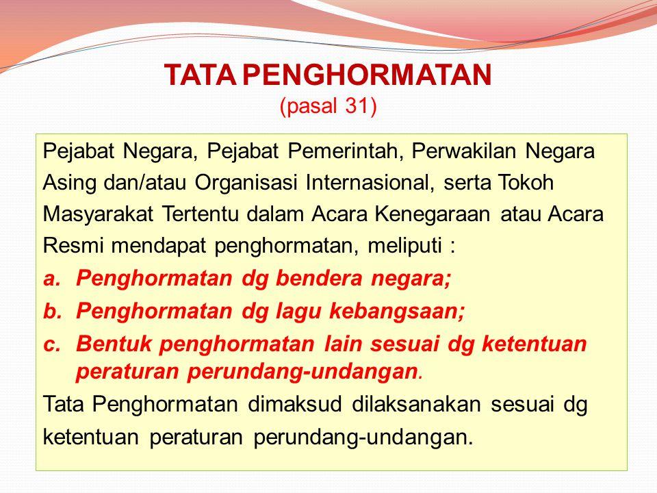 TATA PENGHORMATAN (pasal 31) Pejabat Negara, Pejabat Pemerintah, Perwakilan Negara Asing dan/atau Organisasi Internasional, serta Tokoh Masyarakat Ter