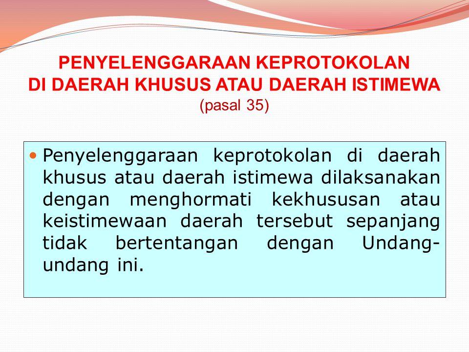 PENYELENGGARAAN KEPROTOKOLAN DI DAERAH KHUSUS ATAU DAERAH ISTIMEWA (pasal 35) Penyelenggaraan keprotokolan di daerah khusus atau daerah istimewa dilak