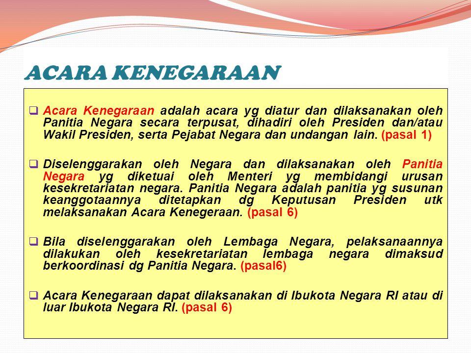 ACARA KENEGARAAN  Acara Kenegaraan adalah acara yg diatur dan dilaksanakan oleh Panitia Negara secara terpusat, dihadiri oleh Presiden dan/atau Wakil