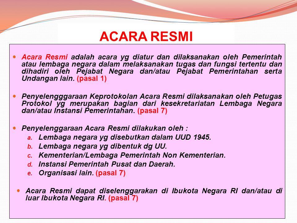 ACARA RESMI Acara Resmi adalah acara yg diatur dan dilaksanakan oleh Pemerintah atau lembaga negara dalam melaksanakan tugas dan fungsi tertentu dan d