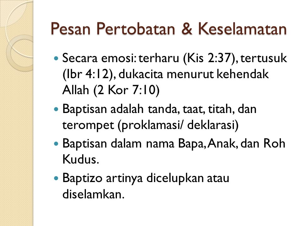 Pesan Pertobatan & Keselamatan Secara emosi: terharu (Kis 2:37), tertusuk (Ibr 4:12), dukacita menurut kehendak Allah (2 Kor 7:10) Baptisan adalah tan
