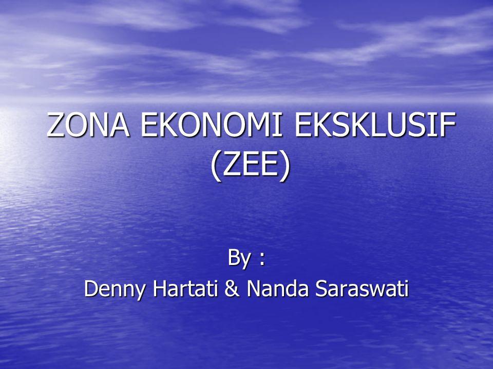 ZONA EKONOMI EKSKLUSIF (ZEE) By : Denny Hartati & Nanda Saraswati