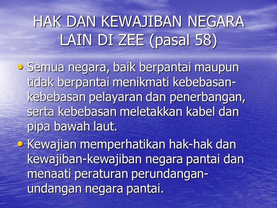 HAK DAN KEWAJIBAN NEGARA LAIN DI ZEE (pasal 58) Semua negara, baik berpantai maupun tidak berpantai menikmati kebebasan- kebebasan pelayaran dan pener