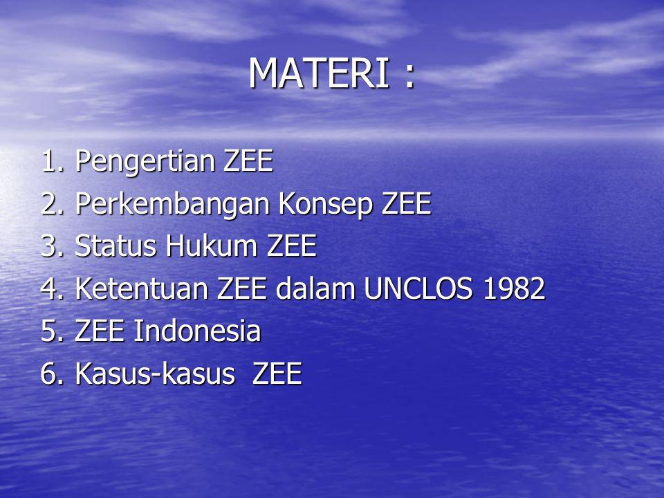 MATERI : 1. Pengertian ZEE 2. Perkembangan Konsep ZEE 3. Status Hukum ZEE 4. Ketentuan ZEE dalam UNCLOS 1982 5. ZEE Indonesia 6. Kasus-kasus ZEE