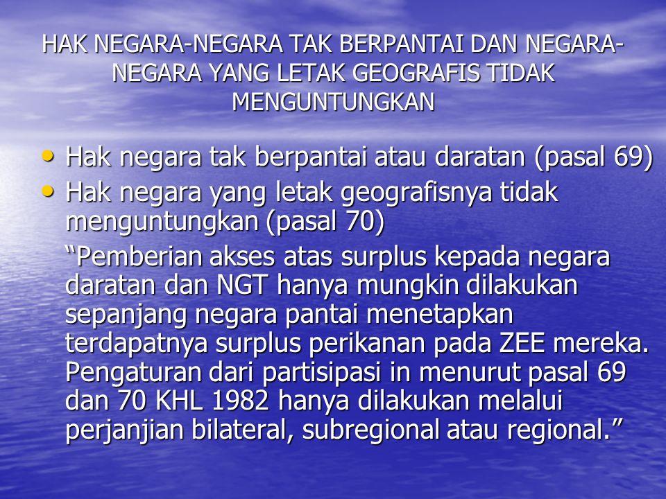 HAK NEGARA-NEGARA TAK BERPANTAI DAN NEGARA- NEGARA YANG LETAK GEOGRAFIS TIDAK MENGUNTUNGKAN Hak negara tak berpantai atau daratan (pasal 69) Hak negara tak berpantai atau daratan (pasal 69) Hak negara yang letak geografisnya tidak menguntungkan (pasal 70) Hak negara yang letak geografisnya tidak menguntungkan (pasal 70) Pemberian akses atas surplus kepada negara daratan dan NGT hanya mungkin dilakukan sepanjang negara pantai menetapkan terdapatnya surplus perikanan pada ZEE mereka.